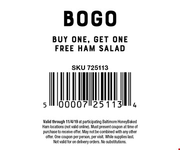 BOGO Buy one, get one free ham salad. Valid through 11/4/19 at participating Baltimore HoneyBaked Ham locations (not valid online). Must present coupon at time of purchase to receive offer. May not be combined with any other offer. One coupon per person, per visit. While supplies last.Not valid for on delivery orders. No substitutions.