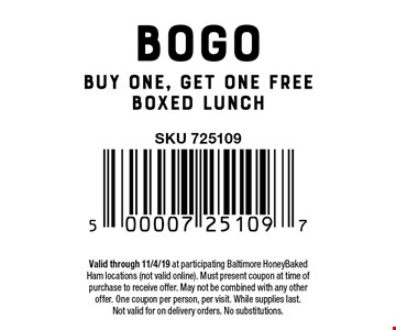 BOGO Buy one, get one free boxed lunch. Valid through 11/4/19 at participating Baltimore HoneyBaked Ham locations (not valid online). Must present coupon at time of purchase to receive offer. May not be combined with any other offer. One coupon per person, per visit. While supplies last.Not valid for on delivery orders. No substitutions.