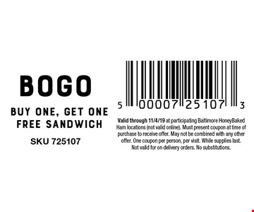 BOGO Buy one, get one free sandwich. Valid through 11/4/19 at participating Baltimore HoneyBaked Ham locations (not valid online). Must present coupon at time of purchase to receive offer. May not be combined with any other offer. One coupon per person, per visit. While supplies last.Not valid for on delivery orders. No substitutions.