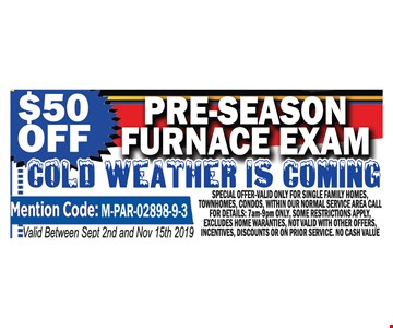 $40 off pre-season furnace exam. Valid between 9-2-19 and 11-15-19. Special offer valid on for single family homes, townhomes, condos within our normal service area. Call for details: 7 am-9 pm only. Some restrictions apply. Excludes home warranties. Not valid with other offers, incentives, discounts or on prior service. No cash value.