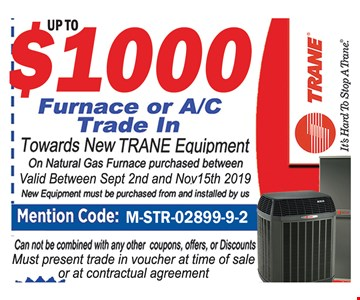 Up to $1,000 furnace or AC trade-in towards new TRANE equipment. On natural gas furnace purchased between 9-2-19 and 11-15-19. New equipment must be purchased from and installed by us. Cannot be combined with any other coupons, offers or discounts. Must present trade-in voucher at time of sale or at contractual agreement.