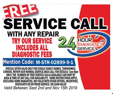 Free service call with any repair. Special offer valid only for single family homes, townhomes, condos, within our normal service area. Call for details: 7 am-9 pm only. The number of free service calls available can vary by area and time of day. Call for availability. Some restrictions apply. Excludes home warranties. Not valid with other offers, incentives, discounts or on prior service. No cash value. Valid between 9-2-19 and 11-15-19.