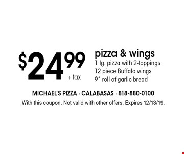 PIZZA SPECIAL 2 Pizzas + 1-topping each. $26.99 + tax for 2 jumbo. $24.99 + tax for 2 large. $26.99 + tax for 2 medium.  With this coupon. Not valid with other offers. Expires 12/13/19.