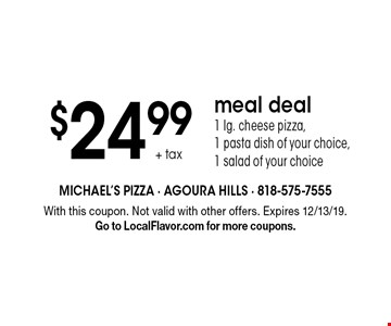 $24.99 + tax meal deal 1 lg. cheese pizza, 1 pasta dish of your choice, 1 salad of your choice. With this coupon. Not valid with other offers. Expires 12/13/19.Go to LocalFlavor.com for more coupons.