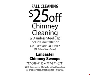 Fall Cleaning $25 off Chimney Cleaning & Stainless Steel Cap. Includes Installation On Sizes 8x8 & 12x12 (All Other Sizes Extra). With this coupon. Not valid with other offers or prior services. Offer expires 12/30/19.