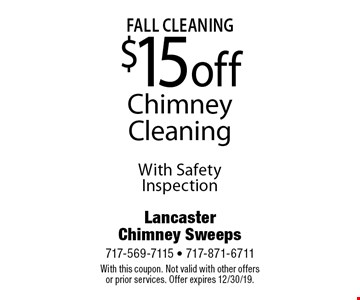 Fall Cleaning. $15 off Chimney Cleaning With Safety Inspection. With this coupon. Not valid with other offers or prior services. Offer expires 12/30/19.