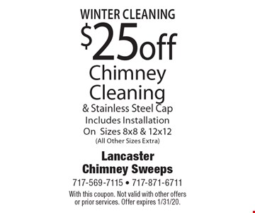 fall Cleaning $25 off Chimney Cleaning & Stainless Steel Cap Includes Installation On Sizes 8x8 & 12x12 (All Other Sizes Extra). With this coupon. Not valid with other offers or prior services. Offer expires 1/31/20.