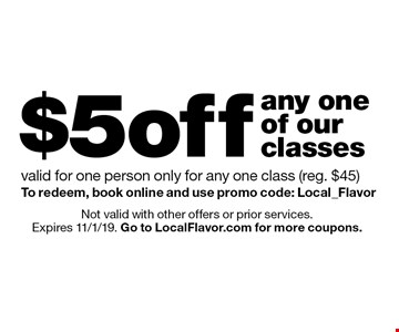 $5 off any one of our classes valid for one person only for any one class (reg. $45) To redeem, book online and use promo code: Local_Flavor. Not valid with other offers or prior services. Expires 11/1/19. Go to LocalFlavor.com for more coupons.
