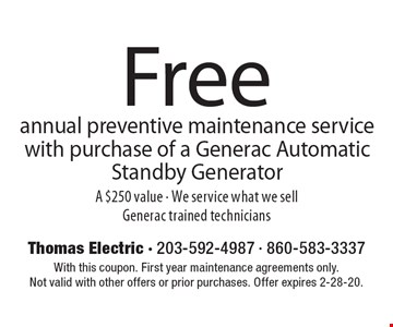 Free annual preventive maintenance service with purchase of a Generac Automatic Standby Generator A $250 value - We service what we sell Generac trained technicians. With this coupon. First year maintenance agreements only.Not valid with other offers or prior purchases. Offer expires 2-28-20.
