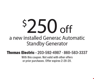 $250 off a new installed Generac Automatic Standby Generator. With this coupon. Not valid with other offers or prior purchases. Offer expires 2-28-20.
