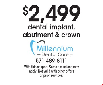 $2,499 dental implant, abutment & crown. With this coupon. Some exclusions may apply. Not valid with other offers or prior services.