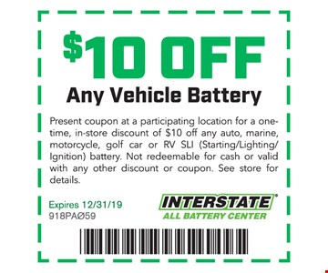 $10 offAny vehicle battery. Present this coupon at a participating location for a one-time, in-store discount of $10 off any auto, marine, motorcycle, golf car or RV SLI (Starting/Lighting/ignition) battery. Not redeemable for cash. Offer not valid with other coupons or discounts. See store for details. Expires 12/31/19. 918PA059