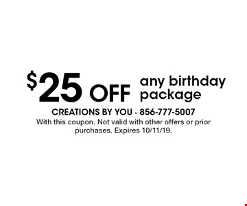 $25 Off any birthday package. With this coupon. Not valid with other offers or prior purchases. Expires 10/11/19.