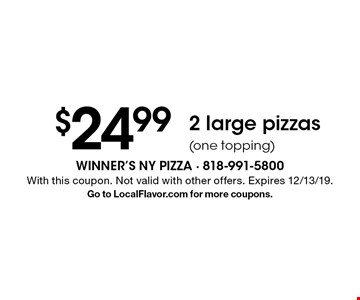 $24.99 - 2 large pizzas (one topping). With this coupon. Not valid with other offers. Expires 12/13/19. Go to LocalFlavor.com for more coupons.