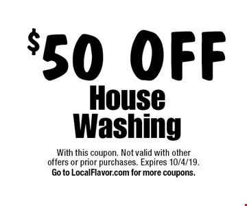 $50 off house washing. With this coupon. Not valid with other offers or prior purchases. Expires 10/4/19. Go to LocalFlavor.com for more coupons.