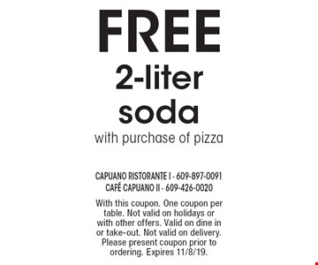Free 2-liter soda with purchase of pizza. With this coupon. One coupon per table. Not valid on holidays or with other offers. Valid on dine in or take-out. Not valid on delivery. Please present coupon prior to ordering. Expires 11/8/19.