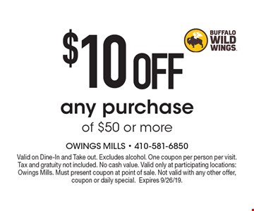 $10 OFF any purchase of $50 or more. Valid on Dine-In and Take out. Excludes alcohol. One coupon per person per visit. Tax and gratuity not included. No cash value. Valid only at participating locations: Owings Mills. Must present coupon at point of sale. Not valid with any other offer, coupon or daily special.Expires 9/26/19.