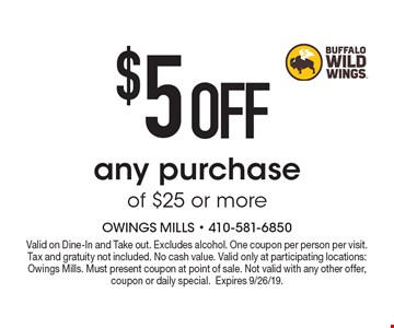 $5 OFF any purchase of $25 or more. Valid on Dine-In and Take out. Excludes alcohol. One coupon per person per visit. Tax and gratuity not included. No cash value. Valid only at participating locations: Owings Mills. Must present coupon at point of sale. Not valid with any other offer, coupon or daily special.Expires 9/26/19.