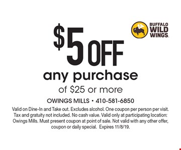 $5 OFF any purchase of $25 or more. Valid on Dine-In and Take out. Excludes alcohol. One coupon per person per visit. Tax and gratuity not included. No cash value. Valid only at participating location: Owings Mills. Must present coupon at point of sale. Not valid with any other offer, coupon or daily special. Expires 11/8/19.