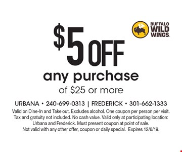 $5 OFF any purchase of $25 or more. Valid on Dine-In and Take out. Excludes alcohol. One coupon per person per visit. Tax and gratuity not included. No cash value. Valid only at participating location: Urbana and Frederick. Must present coupon at point of sale. Not valid with any other offer, coupon or daily special.Expires 12/6/19.