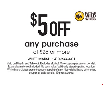 $5 OFF any purchase of $25 or more. Valid on Dine-In and Take out. Excludes alcohol. One coupon per person per visit. Tax and gratuity not included. No cash value. Valid only at participating location: White Marsh. Must present coupon at point of sale. Not valid with any other offer, coupon or daily special.Expires 9/26/19.