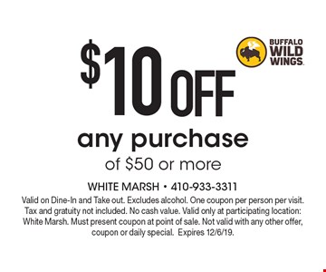 $10 OFF any purchase of $50 or more. Valid on Dine-In and Take out. Excludes alcohol. One coupon per person per visit. Tax and gratuity not included. No cash value. Valid only at participating location: White Marsh. Must present coupon at point of sale. Not valid with any other offer, coupon or daily special.Expires 12/6/19.