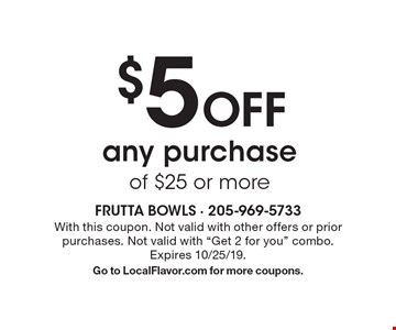 $5 Off any purchase of $25 or more. With this coupon. Not valid with other offers or prior purchases. Not valid with