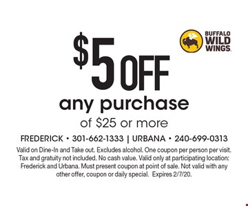 $5 OFF any purchase of $25 or more. Valid on Dine-In and Take out. Excludes alcohol. One coupon per person per visit. Tax and gratuity not included. No cash value. Valid only at participating location: Frederick and Urbana. Must present coupon at point of sale. Not valid with any other offer, coupon or daily special. Expires 2/7/20.