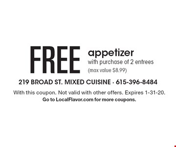Free appetizer with purchase of 2 entrees (max value $8.99). With this coupon. Not valid with other offers. Expires 1-31-20. Go to LocalFlavor.com for more coupons.