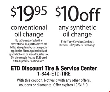 $19.95 conventional oil change. Up to 5 quarts of Valvoline conventional oil, quarts above 5 are billed at regular rate, certain special application filters, synthetic oil and synthetic blend oil are extra, sales tax, 5% shop supply fee and $1.50 used filter disposal fee not included. $10 off any synthetic oil change. $10 off any Valvoline Synthetic Blend or Full Synthetic Oil Change. With this coupon. Not valid with any other offers, coupons or discounts. Offer expires 12/31/19.