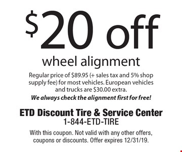$20 off wheel alignment. Regular price of $89.95 (+ sales tax and 5% shop supply fee) for most vehicles. European vehicles and trucks are $30.00 extra. We always check the alignment first for free!. With this coupon. Not valid with any other offers, coupons or discounts. Offer expires 12/31/19.