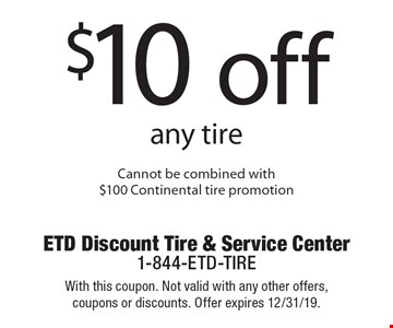 $10 off any tire. Cannot be combined with $100 Continental tire promotion. With this coupon. Not valid with any other offers, coupons or discounts. Offer expires 12/31/19.