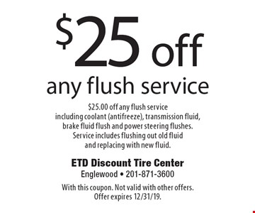 $25 off any flush service $25.00 off any flush service including coolant (antifreeze), transmission fluid, brake fluid flush and power steering flushes. Service includes flushing out old fluid and replacing with new fluid. With this coupon. Not valid with other offers. Offer expires 12/31/19.