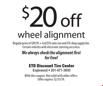$20 off wheel alignment Regular price of $89.95 + 6.625% sales tax and 5% shop supply fee. Certain vehicles with electronic steering are extra.We always check the alignment first for free! With this coupon. Not valid with other offers. Offer expires 12/31/19.