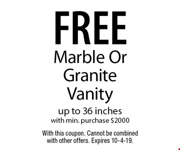 free Marble Or Granite Vanity up to 36 inches with min. purchase $2000. With this coupon. Cannot be combined with other offers. Expires 10-4-19.