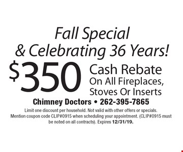 Fall Special & Celebrating 36 Years! $350 Cash Rebate On All Fireplaces, Stoves Or Inserts. Limit one discount per household. Not valid with other offers or specials. Mention coupon code CLIP#0915 when scheduling your appointment. (CLIP#0915 must be noted on all contracts). Expires 12/31/19.