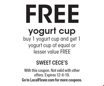 Free yogurt cup buy 1 yogurt cup and get 1 yogurt cup of equal or lesser value FREE. With this coupon. Not valid with other offers. Expires 12-6-19. Go to LocalFlavor.com for more coupons.