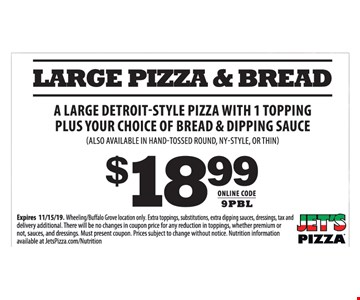 Large pizza & bread. A large detroit-style pizza with 1 topping Plus your choice of bread & dipping sauce (also available in hand-tossed round, ny-style, or thin) $18.99. Online code: 9PBL. Expires10/1/19. Wheeling/Buffalo Grove location only. Extra toppings, substitutions, extra dipping sauces, dressings, tax and delivery additional. There will be no changes in coupon price for any reduction in toppings, whether premium or not, sauces, and dressings. Must present coupon. Prices subject to change without notice. Nutrition information available at JetsPizza.com/Nutrition