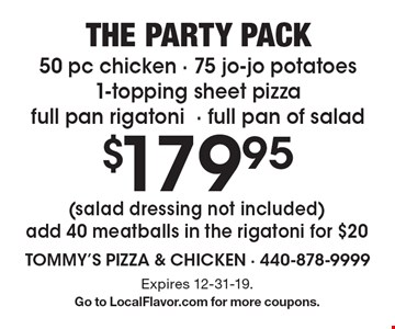 The party pack $179.95 50 pc chicken - 75 jo-jo potatoes 1-topping sheet pizza full pan rigatoni- full pan of salad (salad dressing not included) add 40 meatballs in the rigatoni for $20. Expires 12-31-19.G o to LocalFlavor.com for more coupons.