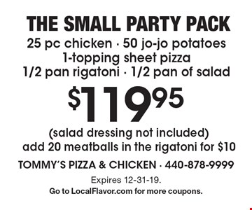 The small party pack $119.95 25 pc chicken - 50 jo-jo potatoes1-topping sheet pizza 1/2 pan rigatoni - 1/2 pan of salad (salad dressing not included) add 20 meatballs in the rigatoni for $10. Expires 12-31-19. Go to LocalFlavor.com for more coupons.