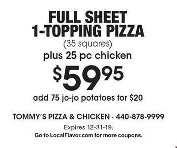 $59.95 Full sheet 1-topping pizza (35 squares) plus 25 pc chicken. Add 75 jo-jo potatoes for $20. Expires 12-31-19. Go to LocalFlavor.com for more coupons.