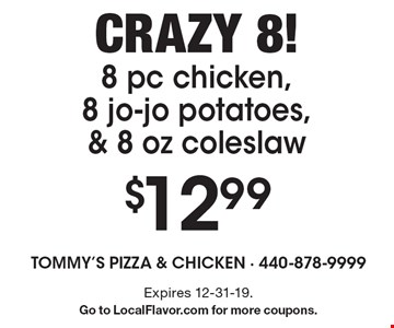 Crazy 8! $12.998 pc chicken, 8 jo-jo potatoes, & 8 oz coleslaw. Expires 12-31-19. Go to LocalFlavor.com for more coupons.
