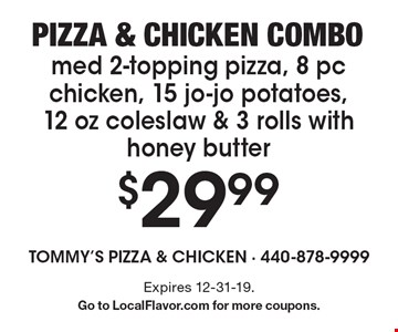Pizza & chicken combo. $29.99 med 2-topping pizza, 8 pc chicken, 15 jo-jo potatoes, 12 oz coleslaw & 3 rolls with honey butter. Expires 12-31-19. Go to LocalFlavor.com for more coupons.