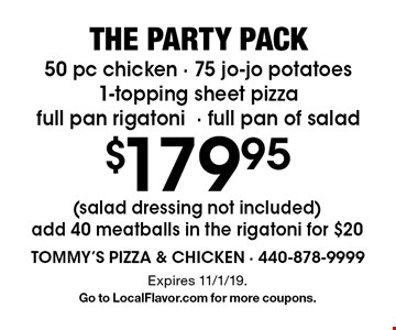 The party pack $179.95 50 pc chicken - 75 jo-jo potatoes 1-topping sheet pizza full pan rigatoni- full pan of salad (salad dressing not included) add 40 meatballs in the rigatoni for $20. Expires 11/1/19.G o to LocalFlavor.com for more coupons.