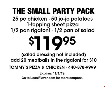 The small party pack $119.95 25 pc chicken - 50 jo-jo potatoes1-topping sheet pizza 1/2 pan rigatoni - 1/2 pan of salad (salad dressing not included) add 20 meatballs in the rigatoni for $10. Expires 11/1/19. Go to LocalFlavor.com for more coupons.