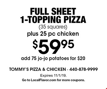$59.95 Full sheet 1-topping pizza (35 squares) plus 25 pc chicken. Add 75 jo-jo potatoes for $20. Expires 11/1/19. Go to LocalFlavor.com for more coupons.