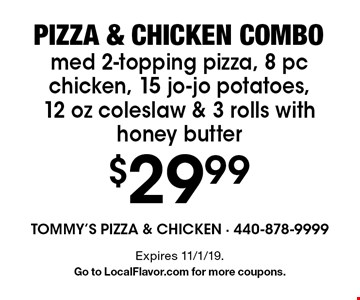 Pizza & chicken combo. $29.99 med 2-topping pizza, 8 pc chicken, 15 jo-jo potatoes, 12 oz coleslaw & 3 rolls with honey butter. Expires 11/1/19. Go to LocalFlavor.com for more coupons.