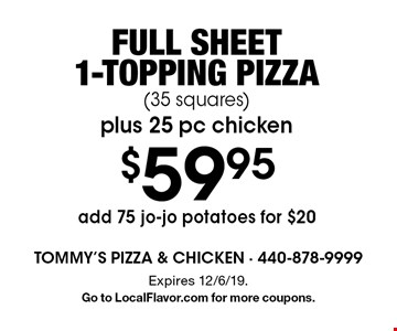 $59.95 Full sheet 1-topping pizza (35 squares) plus 25 pc chicken. Add 75 jo-jo potatoes for $20. Expires 12/6/19. Go to LocalFlavor.com for more coupons.