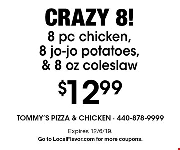 Crazy 8! $12.998 pc chicken, 8 jo-jo potatoes, & 8 oz coleslaw. Expires 12/6/19. Go to LocalFlavor.com for more coupons.