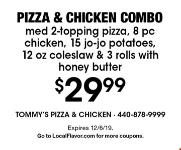 Pizza & chicken combo. $29.99 med 2-topping pizza, 8 pc chicken, 15 jo-jo potatoes, 12 oz coleslaw & 3 rolls with honey butter. Expires 12/6/19. Go to LocalFlavor.com for more coupons.